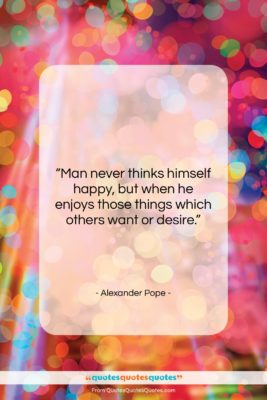 """Alexander Pope quote: """"Man never thinks himself happy, but when…""""- at QuotesQuotesQuotes.com"""