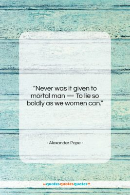 """Alexander Pope quote: """"Never was it given to mortal man…""""- at QuotesQuotesQuotes.com"""