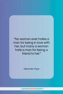 """Alexander Pope quote: """"No woman ever hates a man for…""""- at QuotesQuotesQuotes.com"""