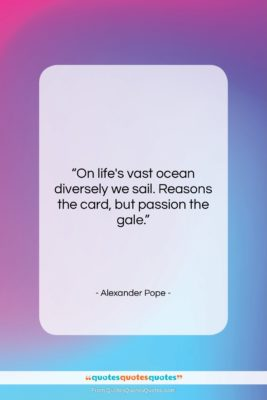 """Alexander Pope quote: """"On life's vast ocean diversely we sail….""""- at QuotesQuotesQuotes.com"""