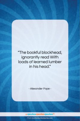 """Alexander Pope quote: """"The bookful blockhead, ignorantly read With loads…""""- at QuotesQuotesQuotes.com"""