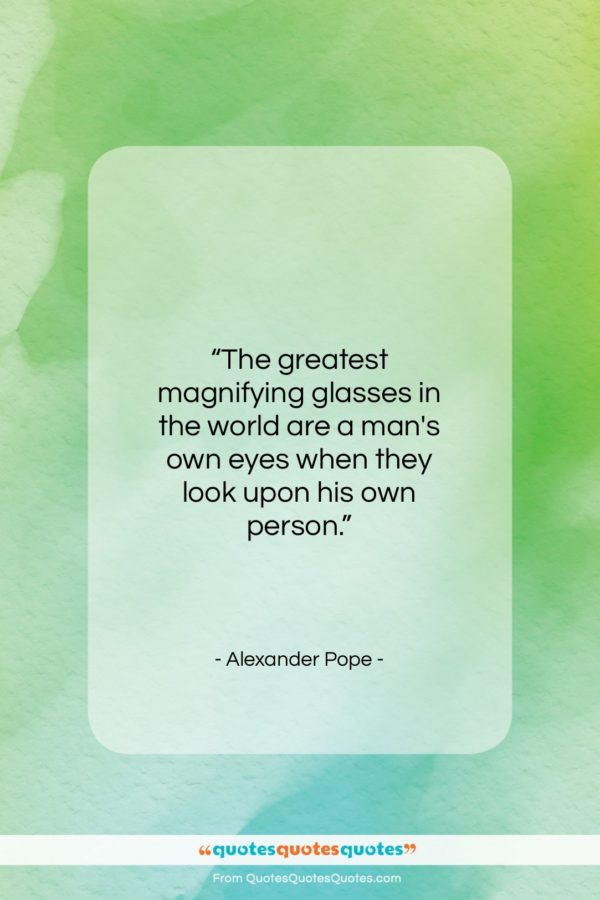 """Alexander Pope quote: """"The greatest magnifying glasses in the world…""""- at QuotesQuotesQuotes.com"""