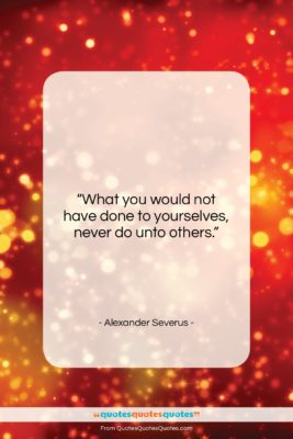 """Alexander Severus quote: """"What you would not have done to…""""- at QuotesQuotesQuotes.com"""
