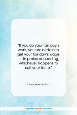 """Alexander Smith quote: """"If you do your fair day's work,…""""- at QuotesQuotesQuotes.com"""