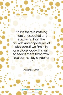"""Alexander Smith quote: """"In life there is nothing more unexpected…""""- at QuotesQuotesQuotes.com"""