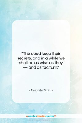 """Alexander Smith quote: """"The dead keep their secrets, and in…""""- at QuotesQuotesQuotes.com"""