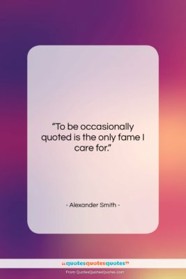 """Alexander Smith quote: """"To be occasionally quoted is the only…""""- at QuotesQuotesQuotes.com"""