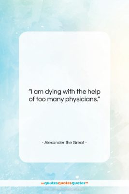 """Alexander the Great quote: """"I am dying with the help of…""""- at QuotesQuotesQuotes.com"""