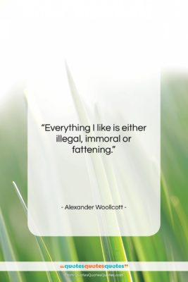 """Alexander Woollcott quote: """"Everything I like is either illegal, immoral…""""- at QuotesQuotesQuotes.com"""