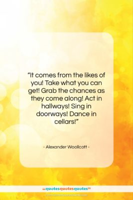 "Alexander Woollcott quote: ""It comes from the likes of you!…""- at QuotesQuotesQuotes.com"