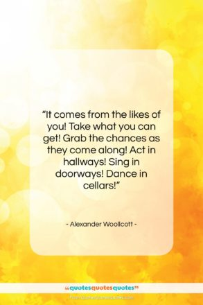 """Alexander Woollcott quote: """"It comes from the likes of you!…""""- at QuotesQuotesQuotes.com"""