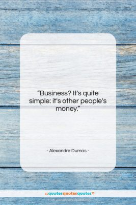 "Alexandre Dumas quote: ""Business? It's quite simple: it's other people's…""- at QuotesQuotesQuotes.com"