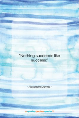 """Alexandre Dumas quote: """"Nothing succeeds like success….""""- at QuotesQuotesQuotes.com"""