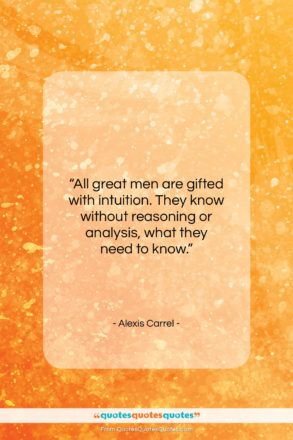 """Alexis Carrel quote: """"All great men are gifted with intuition…""""- at QuotesQuotesQuotes.com"""