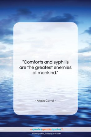 """Alexis Carrel quote: """"Comforts and syphilis are the greatest enemies…""""- at QuotesQuotesQuotes.com"""
