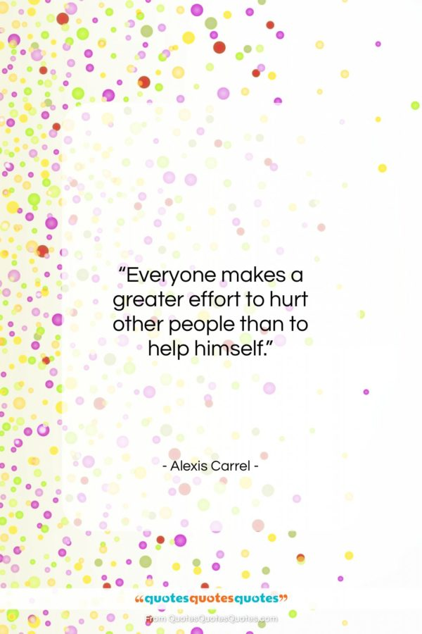 """Alexis Carrel quote: """"Everyone makes a greater effort to hurt…""""- at QuotesQuotesQuotes.com"""