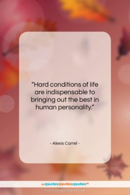 """Alexis Carrel quote: """"Hard conditions of life are indispensable to…""""- at QuotesQuotesQuotes.com"""