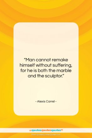 """Alexis Carrel quote: """"Man cannot remake himself without suffering, for…""""- at QuotesQuotesQuotes.com"""
