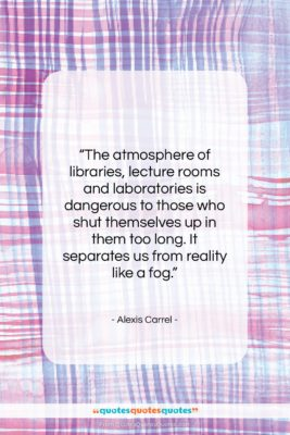 """Alexis Carrel quote: """"The atmosphere of libraries, lecture rooms and…""""- at QuotesQuotesQuotes.com"""