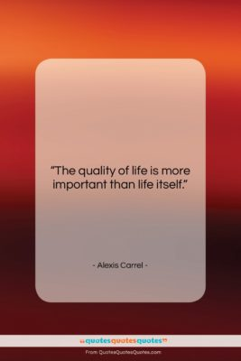 "Alexis Carrel quote: ""The quality of life is more important…""- at QuotesQuotesQuotes.com"