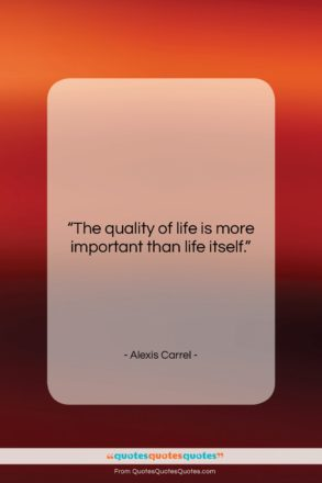 """Alexis Carrel quote: """"The quality of life is more important…""""- at QuotesQuotesQuotes.com"""