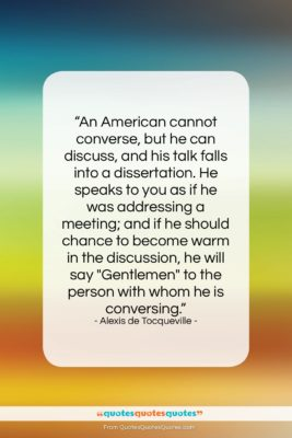 """Alexis de Tocqueville quote: """"An American cannot converse, but he can…""""- at QuotesQuotesQuotes.com"""