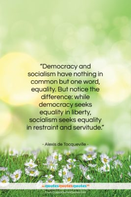 """Alexis de Tocqueville quote: """"Democracy and socialism have nothing in common…""""- at QuotesQuotesQuotes.com"""