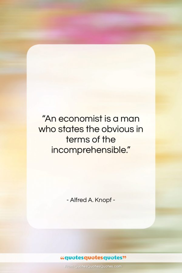 "Alfred A. Knopf quote: ""An economist is a man who states…""- at QuotesQuotesQuotes.com"
