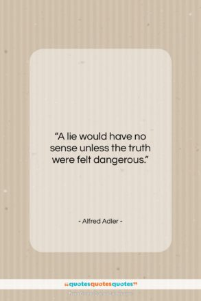 """Alfred Adler quote: """"A lie would have no sense unless…""""- at QuotesQuotesQuotes.com"""