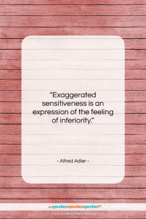 """Alfred Adler quote: """"Exaggerated sensitiveness is an expression of the…""""- at QuotesQuotesQuotes.com"""