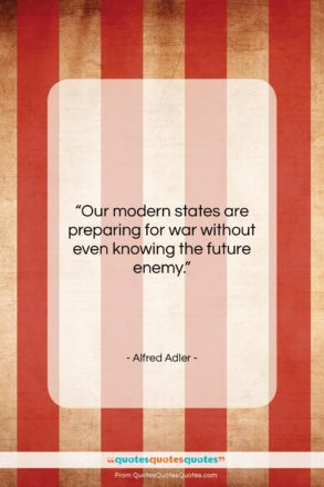 """Alfred Adler quote: """"Our modern states are preparing for war…""""- at QuotesQuotesQuotes.com"""
