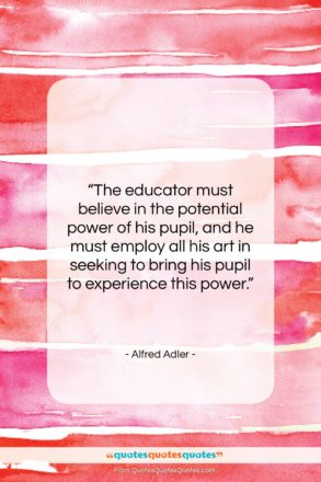 """Alfred Adler quote: """"The educator must believe in the potential…""""- at QuotesQuotesQuotes.com"""