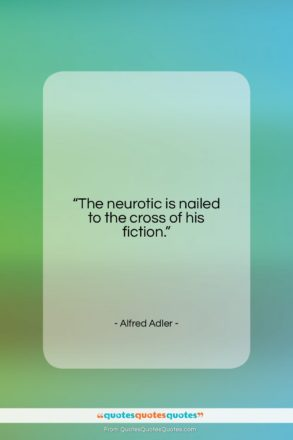 """Alfred Adler quote: """"The neurotic is nailed to the cross…""""- at QuotesQuotesQuotes.com"""