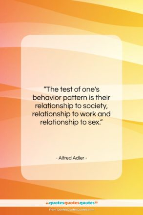 """Alfred Adler quote: """"The test of one's behavior pattern is…""""- at QuotesQuotesQuotes.com"""