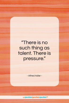 """Alfred Adler quote: """"There is no such thing as talent…""""- at QuotesQuotesQuotes.com"""