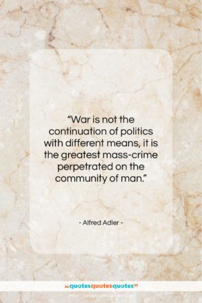 """Alfred Adler quote: """"War is not the continuation of politics…""""- at QuotesQuotesQuotes.com"""