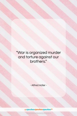 """Alfred Adler quote: """"War is organized murder and torture against…""""- at QuotesQuotesQuotes.com"""
