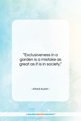 """Alfred Austin quote: """"Exclusiveness in a garden is a mistake…""""- at QuotesQuotesQuotes.com"""