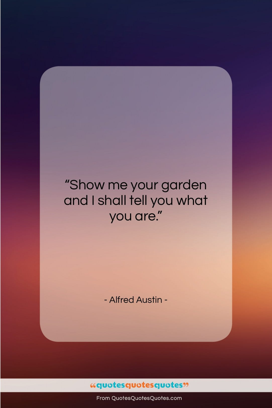 """Alfred Austin quote: """"Show me your garden and I shall…""""- at QuotesQuotesQuotes.com"""