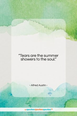 """Alfred Austin quote: """"Tears are the summer showers to the…""""- at QuotesQuotesQuotes.com"""