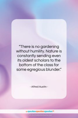 """Alfred Austin quote: """"There is no gardening without humility. Nature…""""- at QuotesQuotesQuotes.com"""
