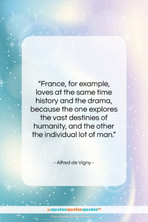 """Alfred de Vigny quote: """"France, for example, loves at the same…""""- at QuotesQuotesQuotes.com"""