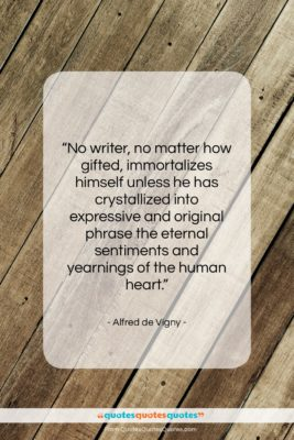 """Alfred de Vigny quote: """"No writer, no matter how gifted, immortalizes…""""- at QuotesQuotesQuotes.com"""