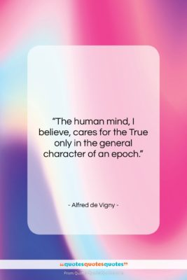 """Alfred de Vigny quote: """"The human mind, I believe, cares for…""""- at QuotesQuotesQuotes.com"""