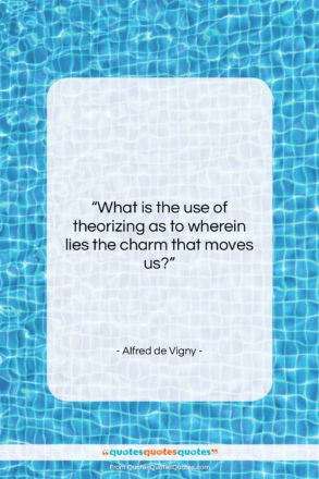 """Alfred de Vigny quote: """"What is the use of theorizing as…""""- at QuotesQuotesQuotes.com"""
