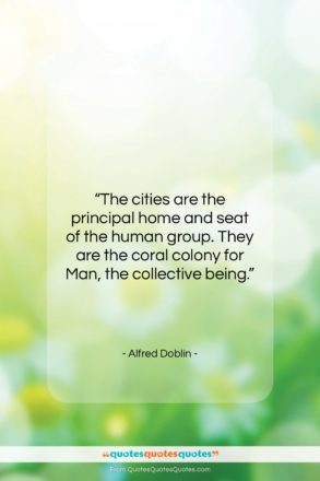 """Alfred Doblin quote: """"The cities are the principal home and…""""- at QuotesQuotesQuotes.com"""