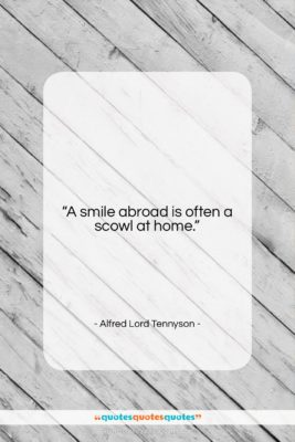 """Alfred Lord Tennyson quote: """"A smile abroad is often a scowl…""""- at QuotesQuotesQuotes.com"""