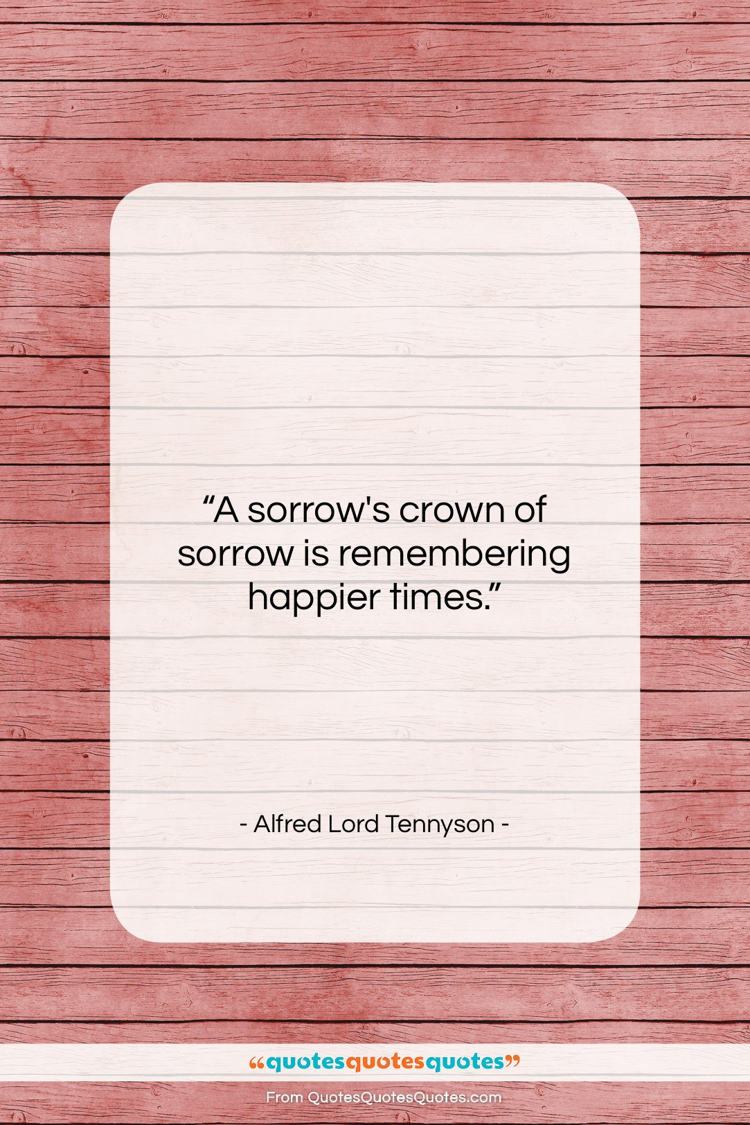 """Alfred Lord Tennyson quote: """"A sorrow's crown of sorrow is remembering…""""- at QuotesQuotesQuotes.com"""