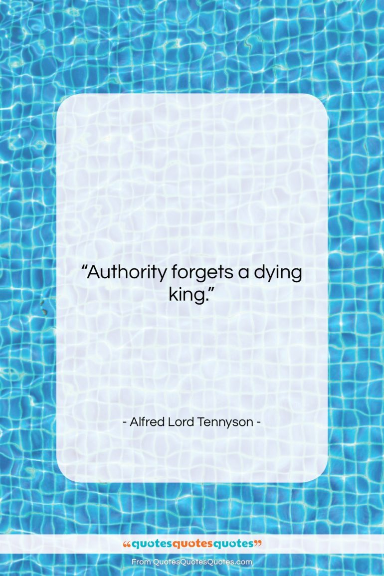 """Alfred Lord Tennyson quote: """"Authority forgets a dying king….""""- at QuotesQuotesQuotes.com"""