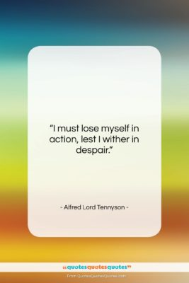 """Alfred Lord Tennyson quote: """"I must lose myself in action, lest…""""- at QuotesQuotesQuotes.com"""